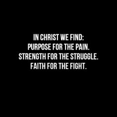 In Christ we find purpose for the pain, strength for the struggle, faith for the right.