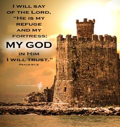 "I will say of the Lord, ""He is my refuge and my fortress my God in Him I will trust."" Psalm 91:2"