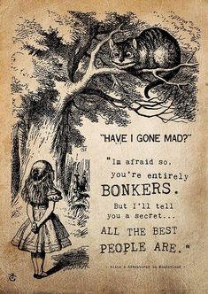 """""""Have I Gone Mad?  I'm Afraid So, You're Entirely Bonkers/  But I'll Tell You A Secret.  All The Best People Are!""""  From Alice's Adventures in Wonderland"""
