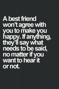 A best friend won't agree with you to make you happy. If anything, they'll say what needs to be said, no matter if you want to hear it or no...