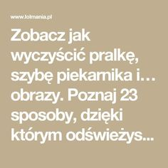 Zobacz jak wyczyścić pralkę, szybę piekarnika i… obrazy. Poznaj 23 sposoby, dzięki którym odświeżysz dom! – LOL mania Life Guide, Life Hacks, Dyi, Cleaning, Organization, Health, Diy Ideas, Random Stuff, Getting Organized