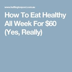 How To Eat Healthy All Week For $60 (Yes, Really)