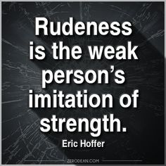 'Rudeness is the weak person's imitation of strength'  So true!