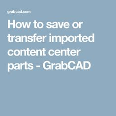 How to save or transfer imported content center parts  - GrabCAD