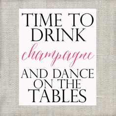 Time to Drink Champagne and Dance on the Tables by LoveandPrint, $4.00
