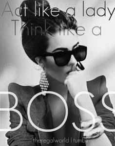 Act like a lady. Think like a BOSS....DA BOSS @Marsha @Joanne Ostrander @lovenars
