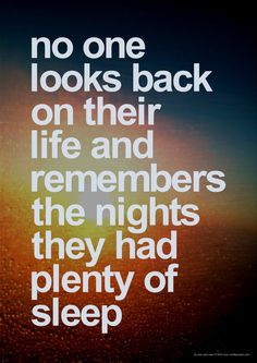 No one looks back on their life and remembers the nights they had plenty of sleep. thedailyquotes.com