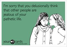 I'm sorry that you delusionally think that other people are jealous of your pathetic life.