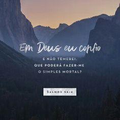 Confio em Deus e o louvo pelo que ele tem prometido; confio nele e não terei medo de nada. O que podem me fazer simples seres humanos? Salmos 56:4 NTLH
