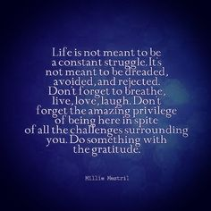 Life is not meant to be a constant struggle. It's not meant to be dreaded avoided and rejected. Don't forget to breathe love laugh. Don't forget the amazing privilege of being here in spite of all the challenges surrounding you. Do something with the #gratitude. #quotes #quotestoliveby #quote #qotd #instaquote #wisdom #lifequotes via @Instagram via @IFTTT