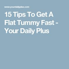 15 Tips To Get A Flat Tummy Fast - Your Daily Plus
