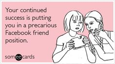 Funny Friendship Ecard: Your continued success is putting you in a precarious Facebook friend position.