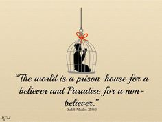 """Abu Huraira reported the Prophet (ﷺ) said:""""The world is a prison-house for a believer and Paradise for a non-believer."""" Sahih Muslim 2956  Share