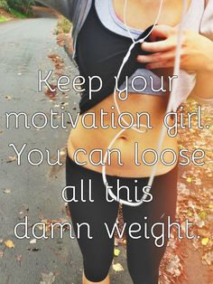 Keep your motivation girl. You can loose all this damn weight.