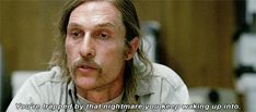 You don't have a healthy attitude about life like Rust Cohle. | 34 Ways You're Never Going To Be As Cool As Rust Cohle
