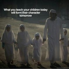 Never forget where their teaching should be from - (the home) and values from the Qura'an and Sunnah.