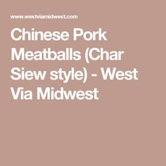 Chinese Pork Meatballs (Char Siew style) - West Via Midwest