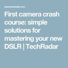 First camera crash course: simple solutions for mastering your new DSLR   TechRadar