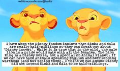 """ I hate when the Disney fandom insists that Simba and Nala are really half-siblings so they can freak out about Disney incest. While it is true that in the wild, the male lion in a pride would mate with all the females, The Lion King is a Disney movie, not a special on Animal Planet. If we can have have animals speaking English and befriending warthogs (and NOT eating them), I think we can assume Disney did not intend Simba and Nala to be half-siblings."""