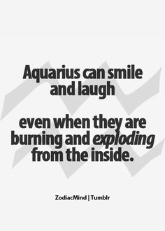 Aquarius can smile and laugh    even when they are burning and exploding from the inside.     OH SO ME!