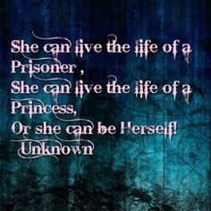 She can live the life of a Prisoner, She can live the life of a Princess,  Or she can be herself. This is a quote I heard or read as a child that has stayed with me. It encourages a woman being true to herself and what makes her happy. Love the message!