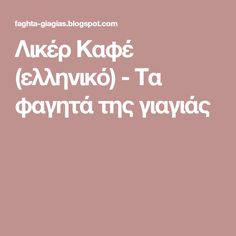 Λικέρ Καφέ (ελληνικό) - Τα φαγητά της γιαγιάς Sweet, Blog, Candy, Blogging
