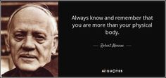 Always know and remember that you are more than your physical body. - Robert Monroe
