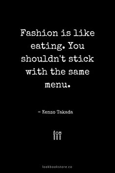 Fashion is like eating. You shouldn't stick with the same menu. - Kenzo Takada   Lookbook Store Fashion Quotes