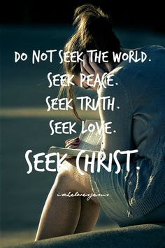 """Do not seek this world...but peace, truth, love, and Christ."""