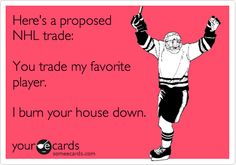 Here's a proposed NHL trade: You trade my favorite player, I burn your house down.