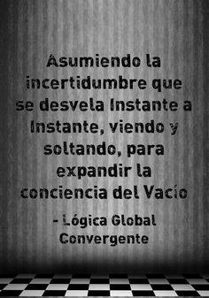 Asumiendo la incertidumbre que se desvela Instante a Instante, viendo y soltando, para expandir la conciencia del Vacío. Lógica Global Convergente.