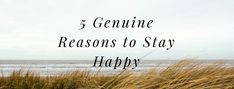 5 Genuine Reasons to Stay Happy