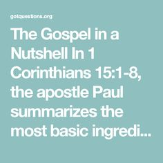 The Gospel in a Nutshell  In 1 Corinthians 15:1-8, the apostle Paul summarizes the most basic ingredients of the gospel message, namely, the death, burial, resurrection, and appearances of the resurrected Christ. 15:3 For I passed on to you as of first importance what I also received—that Christ died for our sins according to the scriptures, 15:4 and that he was buried, and that he was raised on the third day according to the scriptures.