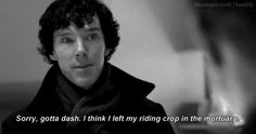 Sorry, gotta dash, I left my riding crop in the mortuary. Its ok Sherlock, it happens to me all the time.