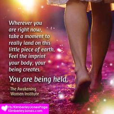 #AWAKENINGWOMEN: Whatever is happening, know you are held. Know you are loved. Surrender your weight and your worries to Mother Earth beneath your feet. She is always there, loving you, supporting you. ♥  www.kimberleyjones.com     Beautiful image created by my graphics angel, Jennifer Cairns   Daybreak Design   Info@daybreakdesign.