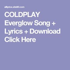 COLDPLAY Everglow Song + Lyrics + Download  Click Here I'm Still Here, Be Still, Coldplay Ghost Stories, Snoop Dogg, Song Lyrics, Songs, Dreams, Music Lyrics, Lyrics