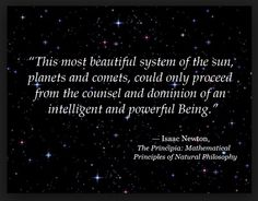 Sir Isaac Newton also recognized that everything in the solar system had to have been designed by a Creator, like many other men of science.
