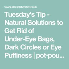 Tuesday's Tip - Natural Solutions to Get Rid of Under-Eye Bags, Dark Circles or Eye Puffiness | pot•pour•ri of whatever