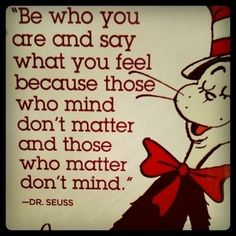 """Be who you are and say what you feel because those who mind don't matter and those who matter don't mind.""- Dr. Seuss"