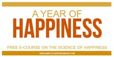 A Year of Happiness FREE E-Course on the science of happiness and positive psychology to help you live happier every day!
