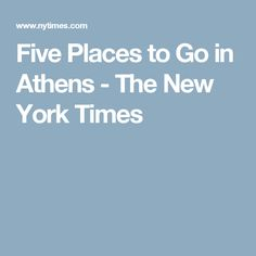 Five Places to Go in Athens - The New York Times