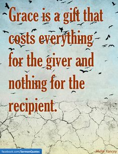 Grace is a gift that costs everything for the giver and nothing for the recipient. — Philip Yancey