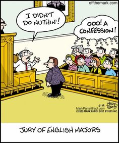 I always say that I would use poor grammar to technically confess, but confuse the jury!