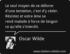 Oscar Wilde : Le seul moyen de se délivrer d'une tentation, c'est d'y céder. Résistez et votre âme se rend malade à force de languir ce qu'elle s'interdit.
