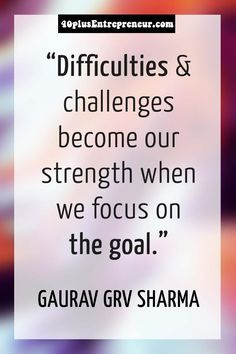 Difficulties & challenges become our strength when we focus on the goal. ~ Gaurav GRV Sharma  | Get inspired at 40plusEntrepreneur.com