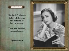 She hadn't always believed she was the heroine of her own story. That, she decided, changed today.- Queenisms™