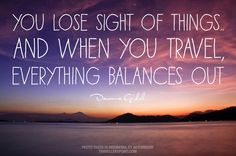 You lose Sight of Things. But when you travel everything balances out