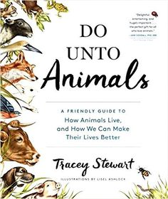 DO UNTO ANIMALS: A Friendly Guide to How Animals Live, And How We Can Make Their Lives Better — By Tracey Stewart (Paperback and PDF and EPUB Ebook Versions Available)
