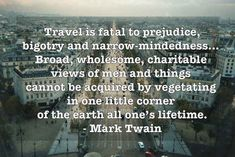 """Travel is fatal to prejudice, bigotry, and narrow-minded was...Broad, wholesome, charitable views of men and things cannot be acquired by vegetating in one little corner of the earth all one's lifetime."" Mark Twain"