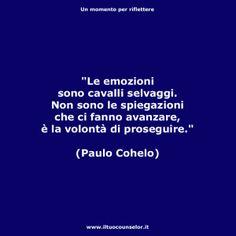 """""""Le emozioni sono cavalli selvaggi. Non sono le spiegazioni che ci fanno avanzare, è la volontà di proseguire."""" (Paulo Cohelo)"""
